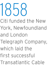 Citi funded the New York, Newfoundland, and London Telegraph Company, which laid the first succesful Transatlantic Cable in 1858